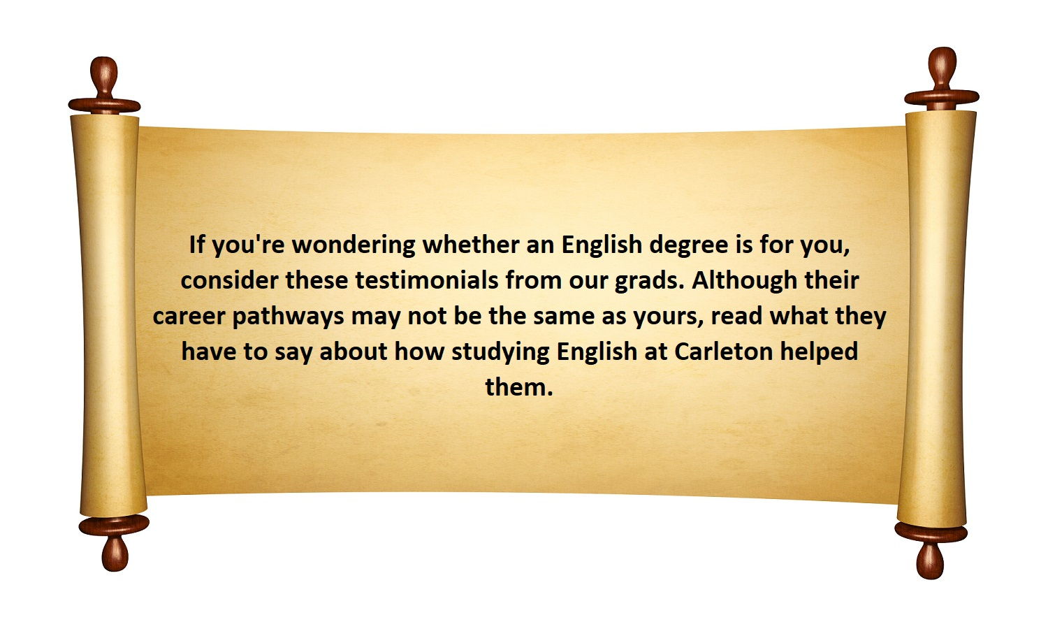 If you're wondering whether an English degree is for you, consider these testimonials from our grads. Although their career pathways may not be the same as yours, read what they have to say about how studying English at Carleton helped them.