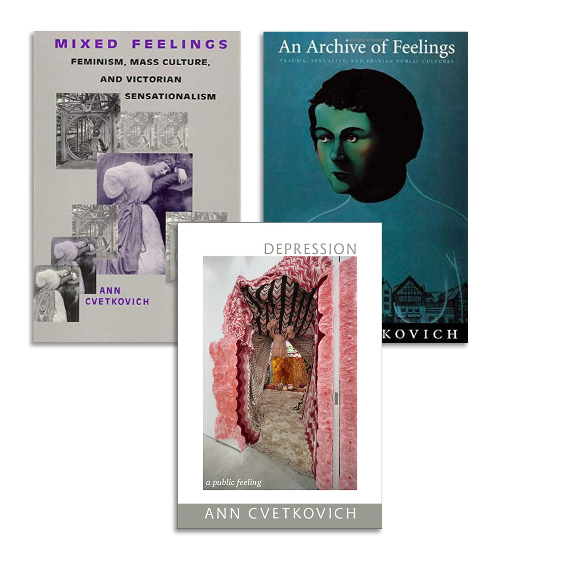 Ann Cvetkovich Book Covers, Cvetkovich's three books: Mixed Feelings: Feminism, Mass Culture, and Victorian Sensationalism (Rutgers, 1992); An Archive of Feelings: Trauma, Sexuality, and Lesbian Public Cultures (Duke, 2003); and Depression: A Public Feeling (Duke, 2012).