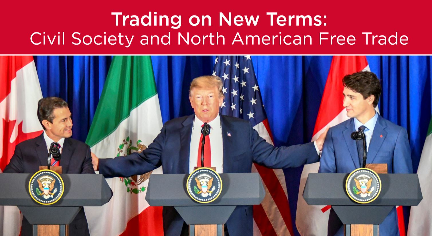 Header: Trading on New Terms: Civil Society and North American Free Trade. Picture: Leaders of Mexico, USA and Canada at podiums following the signing of new trade agreement.
