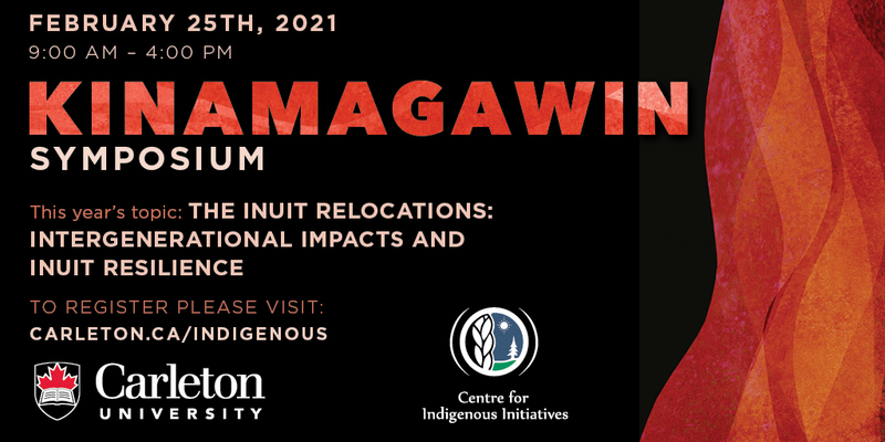Graphic with text overlaid: Feb. 25, 2021, 9 a.m. to 4 p.m., Kinamagawin Symposim; Theme: The Inuit Relocations: Intergenerational Impacts and Inuit Resilience. To register, visit carleton.ca/indigenous