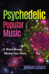 Book cover for William Echard's Psychedelic Popular Music, A History through Musical Topic Theory