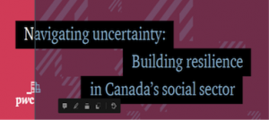 """""""Navigating uncertainty: Building resilience in Canada's social sector,"""" a report from PricewaterhouseCoopers, in English and French (Nov. 2020), provides nsights for recovery and interviews with 548 sector leaders who stress the need to invest in upskilling and digital, collaborative strategies. The business case for such investment is clear, but the focus is still on short-term risk. This PwC report is a checklist that will help boards to shift, empower and future fit their organizations."""