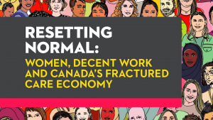 Resetting Normal: Funding a Thriving Women's Sector and Resetting Normal: Women, Decent Work and Canada's Fractured Care Economy, two reports (2020), by the Canadian Women's Foundation, Ontario Nonprofit Network, Canadian Centre for Policy Alternatives, and Kathleen Lahey and Fran Faraday, show how to redesign funding models, better use gender-based analysis and reinvent our care infrastructure.