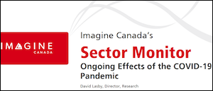 """Imagine Canada's """"Sector Monitor: Ongoing Effects of the COVID-19 Pandemic"""" (Feb. 2020) reports on how more than 1,000 charities are faring nearly a year after the pandemic's start, including the increases in demand for services, the softening of revenue streams, the impact of federal government support measures and the impacts to staff well-being."""