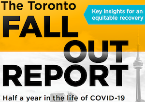 The Toronto Fallout Report (Nov. 2020), from the Toronto Foundation, offers a detailed analysis of effects of the first six months of COVID-19 on Toronto, assessing the effects on health, work, housing, arts and culture, and civic engagement and a sense of belonging. The method and findings have relevance for cities across Canada and beyond.
