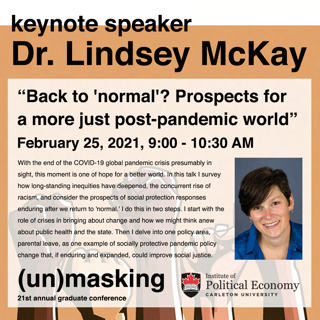 """Photo of Keynote speaker, a white woman with short brown hair and a dark blue button up shirt. Text overlaid the figure of hands punching up in solidarity. orange-beige border. Logo for the Institute of Political Economy. Text describes the keynote's presentation: """"Back to 'normal'? Prospects for a more just post-pandemic world"""" February 25, 2021, 9:00-10:30AM - With the end of the Covid-19 global pandemic crisis presumably in sight, this moment is one of hope for a better world. In this talk I survey how long-standing inequalities have deepened, the concurrent rise of racism, and consider the prospects of social protection responses ensuring after we return to 'normal.' I do this in two steps. I start with the role of crises in bringing about change and how we might think anew about public health and the state. Then I delve into one policy area, parental leave, as one example of socially protective pandemic policy change that, if enduring and expanded, could improve social justice."""""""