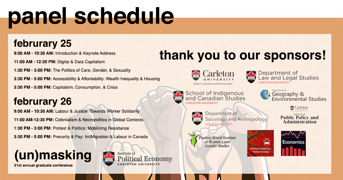 "Figures of hands punching up in solidarity underlaying the text. Orange-beige border with black text. Poster with the Panel Schedule on the left and Logos for all the departments who have sponsored our event on the right. Overlaid text : ""februrary 25 9:00 AM - 10:30 AM: Introduction & Keynote Address 11:00 AM - 12:30 PM: Digital & Data Capitalism 1:30 PM - 3:00 PM: The Politics of Care, Gender, & Sexuality 3:30 PM - 5:00 PM: Accessibility & Affordability: Wealth Inequality & Housing 3:30 PM - 5:00 PM: Capitalism, Consumption, & Crisis   februrary 26 9:00 AM - 10:30 AM: Labour & Justice: Towards Worker Solidarity 11:00 AM-12:30 PM: Colonialism & Necropolitics in Global Contexts 1:30 PM - 3:00 PM: Protest & Politics: Mobilizing Resistance 3:30 PM - 5:00 PM: Precarity & Pay: Im/Migration & Labour in Canada"""