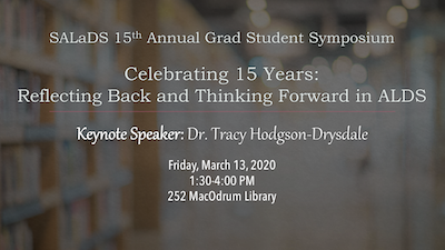 "Announcement text for 15th annual grad student symposium. ""Celebrating 15 years: reflecting back and thinking forward in ALDS. Keynote Speaker: Dr. Tracy Hodgson-Drysdale."
